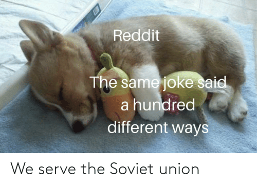 Soviet: Reddit  The same joke said  a hundred  different ways We serve the Soviet union