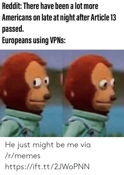 Memes, Reddit, and Been: Reddit: There have been a lot more  Americans on late at night after Article 13  passed  Europeans using VPNS: He just might be me via /r/memes https://ift.tt/2JWoPNN