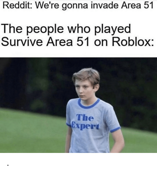 roblox: Reddit: We're gonna invade Area 51  The people who played  Survive Area 51 on Roblox:  The  xpert .