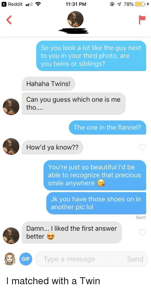 Beautiful, Gif, and Lol: Redditl  11:31 PM  So you look a lot like the guy next  to you in your third photo, are  you twins or siblings?  Hahaha Twins!  Can you guess which one is me  tho....  The one in the flannel?  How'd ya know??  You're just so beautiful I'd be  able to recognize that precious  smile anywhere  Jk you have those shoes on in  another pic lol  Sent  Damn... I liked the first answer  better  GIF  Type a message  Send I matched with a Twin