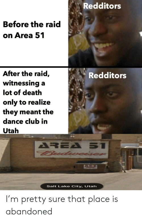 Club, Death, and Utah: Redditors  Before the raid  on Area 51  After the raid,  Redditors  witnessing a  lot of death  only to realize  they meant the  dance club in  Utah  AREA 51  Budueiser  AGE  Salt Lake City, Utah I'm pretty sure that place is abandoned