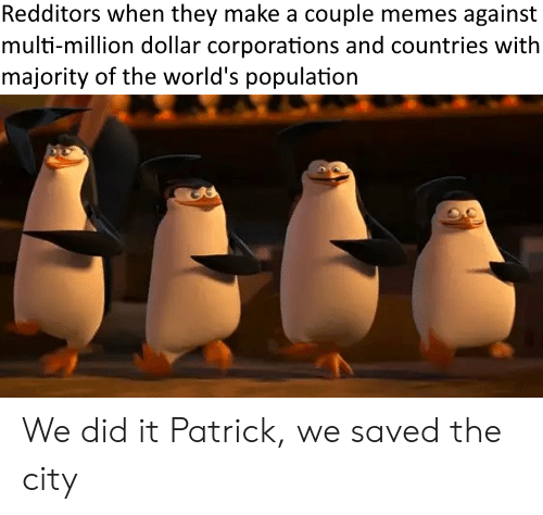 We Did It Patrick We Saved The City: Redditors when they make a couple memes against  multi-million dollar corporations and countries with  majority of the world's population We did it Patrick, we saved the city