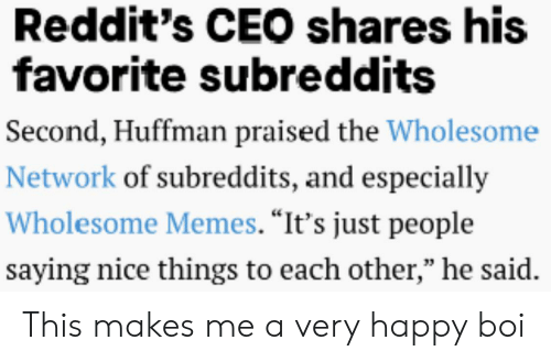 """Memes, Happy, and Wholesome: Reddit's CEO shares his  favorite subreddits  Second, Huffman praised the Wholesome  Network of subreddits, and especially  Wholesome Memes. """"It's just people  saying nice things to each other,"""" he said. This makes me a very happy boi"""