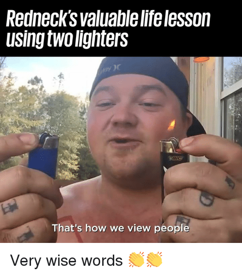 Dank, Life, and 🤖: Rednecks valuable life lesson  using two lighters  ay )  That's how we view people Very wise words 👏👏