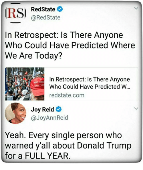 Joyful: RedState  @RedState  In Retrospect: ls There Anyone  Who Could Have Predicted Where  We Are Today?  In Retrospect: Is There Anyone  Who Could Have Predicted W.  redstate.com  MAKE AME  Joy Reid  @JoyAnnReid  Yeah. Every single person who  warned y'all about Donald Trump  for a FULL YEAR