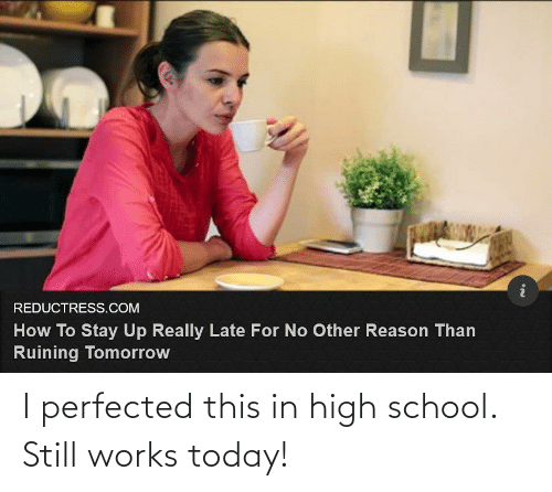 No Other: REDUCTRESS.COM  How To Stay Up Really Late For No Other Reason Than  Ruining Tomorrow I perfected this in high school. Still works today!