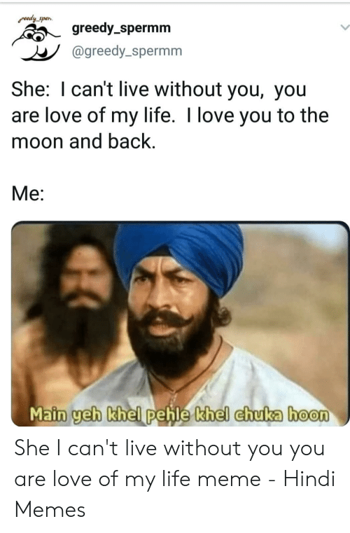 Love Of My Life Meme: redy spen  greedy-spermm  @greedy_spermm  She: I can't live without you, you  are love of my life. I love you to the  moon and back.  Me:  hoon  Main geh khel pehle khel chu She I can't live without you you are love of my life meme - Hindi Memes