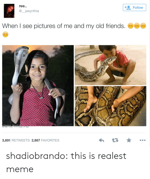 Friends, Meme, and Target: ree.  @jesynthia  +Follow  When I see pictures of me and my old friends. C  Allaqaband / Barcroft In.  3,891 RETWEETS 2,867 FAVORITES shadiobrando:  this is realest meme
