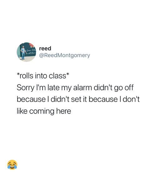 Go Off: reed  @ReedMontgomery  ll this  'rolls into class*  Sorry I'm late my alarm didn't go off  because l didn't set it because I don't  like coming here 😂