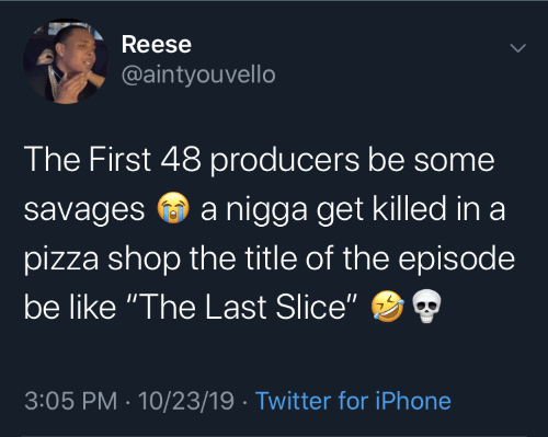 """savages: Reese  @aintyouvello  The First 48 producers be some  a nigga get killed in a  savages  pizza shop the title of the episode  be like """"The Last Slice""""  3:05 PM · 10/23/19 · Twitter for iPhone"""