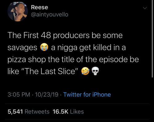 "Iphone 5: Reese  @aintyouvello  The First 48 producers be some  nigga get killed in a  savages  pizza shop the title of the episode be  like ""The Last Slice""  3:05 PM 10/23/19 Twitter for iPhone  5,541 Retweets 16.5K Likes"