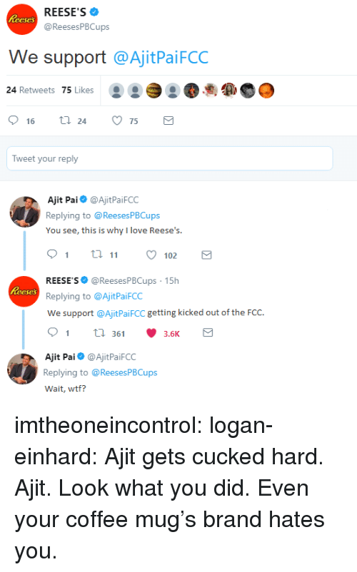 Coffee Mug: REESE'S  @ReesesPBCups  eses  We support @AjitPaiFCC  24 Retweets 75 Likes  .  16  24  75  Tweet your reply  Ajit Pai@AjitPaiFCC  Replying to @ReesesPBCups  You see, this is why l love Ree  9 ti 102  REESE'S @ReesesPBCups 15h  Replying to @AjitPaiFCC  We support @AjitPaiFCC getting kicked out of the FCC.  91 36 3.6K  eses  Ajit Pai@AjitPaiFCC  Replying to @ReesesPBCups  Wait, wtf? imtheoneincontrol: logan-einhard: Ajit gets cucked hard. Ajit. Look what you did. Even your coffee mug's brand hates you.