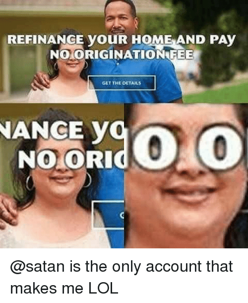 Cori: REFINANGE youR HOME AND PAy  NO ORIGINATION FEE  GET THE DETAILS  NANCE v  NO CORI @satan is the only account that makes me LOL