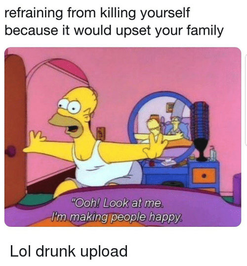"""Drunk, Family, and Lol: refraining from killing yourself  because it would upset your family  m.  """"Ooh! Look at me  'n making people happy Lol drunk upload"""