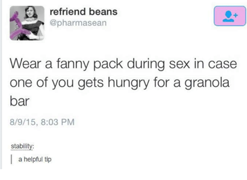 fanny: refriend beans  @pharmasean  Wear a fanny pack during sex in case  one of you gets hungry for a granola  bar  8/9/15, 8:03 PM  stability:  a helpful tip
