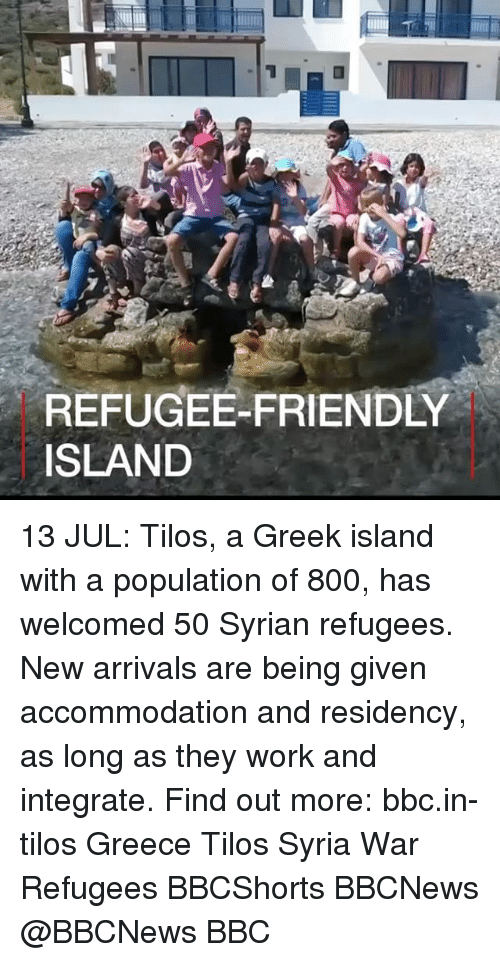 Syrian Refugees: REFUGEE-FRIENDLY  ISLAND 13 JUL: Tilos, a Greek island with a population of 800, has welcomed 50 Syrian refugees. New arrivals are being given accommodation and residency, as long as they work and integrate. Find out more: bbc.in-tilos Greece Tilos Syria War Refugees BBCShorts BBCNews @BBCNews BBC