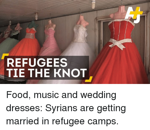 the knot: REFUGEES  TIE THE KNOT Food, music and wedding dresses: Syrians are getting married in refugee camps.