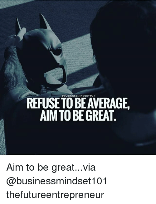 Aimfully: REFUSE TO BE AVERAGE.  AIM TO BE GREAT Aim to be great...via @businessmindset101 thefutureentrepreneur
