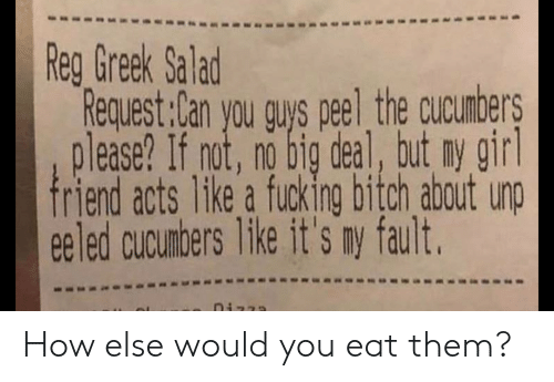 fault: Reg Greek Salad  Request:Can you guys peel the cucumbers  please? If not, no big deal, but ny girl  friend acts like a fucking bitch about unp  eeled cucumbers like it's ny fault. How else would you eat them?