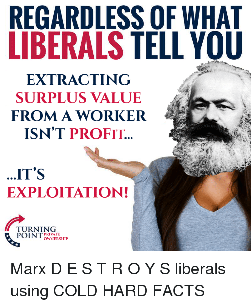 Facts, Cold, and Fullcommunism: REGARDLESS OF WHAT  LIBERALS TELL YOU  EXTRACTINC  SURPLUS VALUE  FROMA WORKER  ISN'T PROFIT  ..IT'S  EXPLOITATION!  TURNING  POI NT  PRIVATE  OWNERSHIP