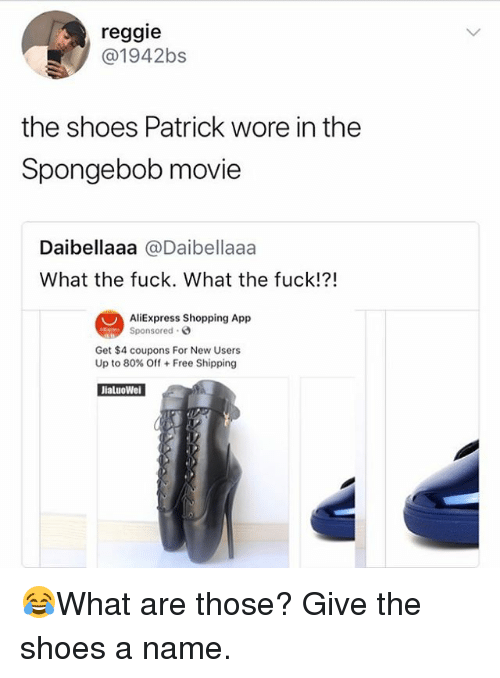 Aliexpress: reggie  @1942bs  the shoes Patrick wore in the  Spongebob movie  Daibellaaa@Daibellaaa  What the fuck. What the fuck!?!  AliExpress Shopping App  Sponsored .  Get $4 coupons For New Users  Up to 80% Off + Free Shipping  JialuoWe 😂What are those? Give the shoes a name.