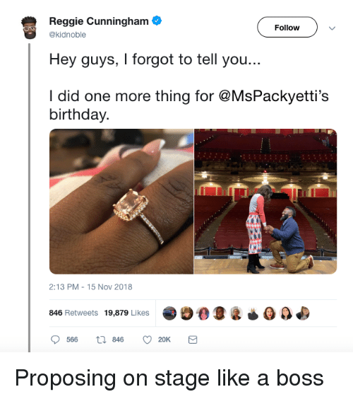 proposing: Reggie Cunningham  Hey guys, I forgot to tell you...  I did one more thing for @MsPackyetti's  Followv  @kidnoble  birthday.  2:13 PM-15 Nov 2018  846 Retweets 19,879 Likes90O  566  846  20K Proposing on stage like a boss