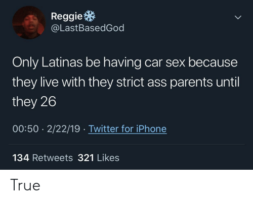 Ass, Iphone, and Parents: Reggie  @LastBasedGod  Only Latinas be having car sex because  they live with they strict ass parents until  they 26  00:50 2/22/19 Twitter for iPhone  134 Retweets 321 Likes True