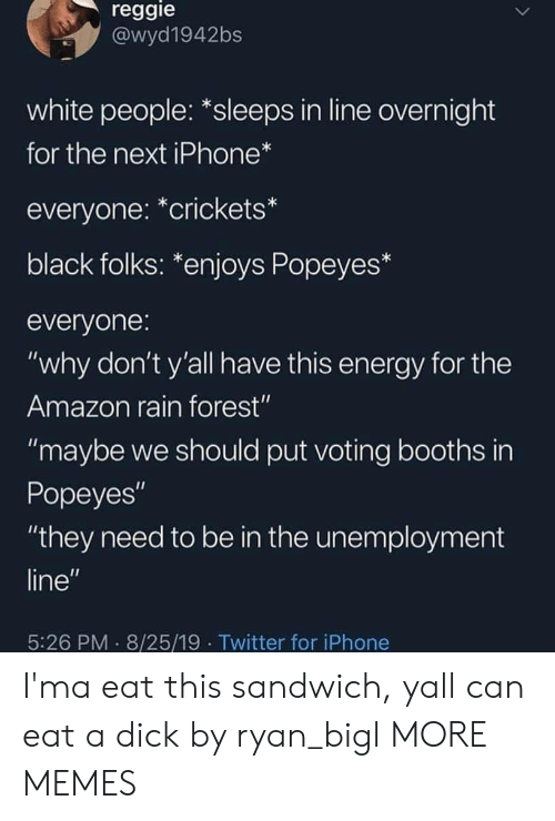 "Amazon, Dank, and Energy: reggie  @wyd1942bs  white people: *sleeps in line overnight  for the next iPhone*  everyone: *crickets*  black folks: *enjoys Popeyes*  everyone:  ""why don't y'all have this energy for the  Amazon rain forest""  ""maybe we should put voting booths in  Popeyes""  ""they need to be in the unemployment  line""  5:26 PM 8/25/19 Twitter for iPhone I'ma eat this sandwich, yall can eat a dick by ryan_bigl MORE MEMES"