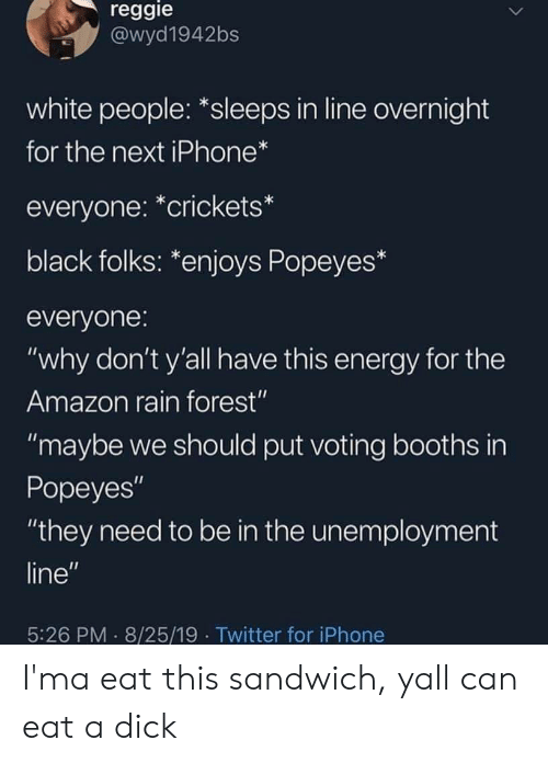 "Amazon, Energy, and Iphone: reggie  @wyd1942bs  white people: *sleeps in line overnight  for the next iPhone*  everyone: *crickets*  black folks: *enjoys Popeyes*  everyone:  ""why don't y'all have this energy for the  Amazon rain forest""  ""maybe we should put voting booths in  Popeyes""  ""they need to be in the unemployment  line""  5:26 PM 8/25/19 Twitter for iPhone I'ma eat this sandwich, yall can eat a dick"