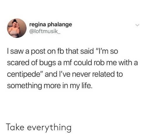 """regina: regina phalange  @loftmusik  saw a post on fb that said """"I'm so  scared of bugs a mf could rob me with a  centipede"""" and I've never related to  something more in my life. Take everything"""