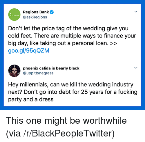 Blackpeopletwitter, Finance, and Fucking: Regions Bank  @askRegions  REGIONS  Don't let the price tag of the wedding give you  cold feet. There are multiple ways to finance your  big day, like taking out a personal loan. >>  goo.gl/95qQZM  phoenix calida is bearly black  @uppittynegress  Hey millennials, can we Kill the wedding industry  next? Don't go into debt for 25 years for a fucking  party and a dress This one might be worthwhile (via /r/BlackPeopleTwitter)