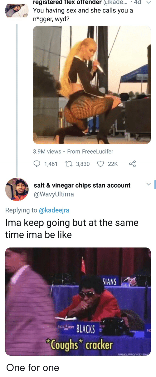 Views From: registered flex offender @kade... 4d v  You having sex and she calls you a  ntgger, wyd?  3.9M views From FreeeLucifer  1,461 t 3,830 22K  salt & vinegar chips stan account  @WavyUltima  Replying to @kadeejra  Ima keep going but at the same  time ima be like  SIANS  LACKS  RA  Coughs cracker One for one