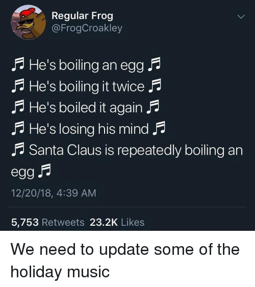 Music, Santa Claus, and Santa: Regular Frog  @FrogCroakley  He's boiling an egg F  A He's boiling it twice F  .A He's boiled it again .  F He's losing his mind p  .f Santa Claus is repeatedly boiling an  12/20/18, 4:39 AM  5,753 Retweets 23.2K Likes We need to update some of the holiday music