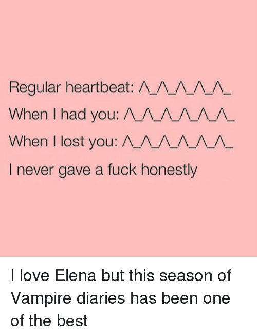 Ã'´Ã'´Ã'´Ã'´: Regular heartbeat: A A A A  When had you: A A A A A A  When lost you: A A A A  I never gave a fuck honestly I love Elena but this season of Vampire diaries has been one of the best