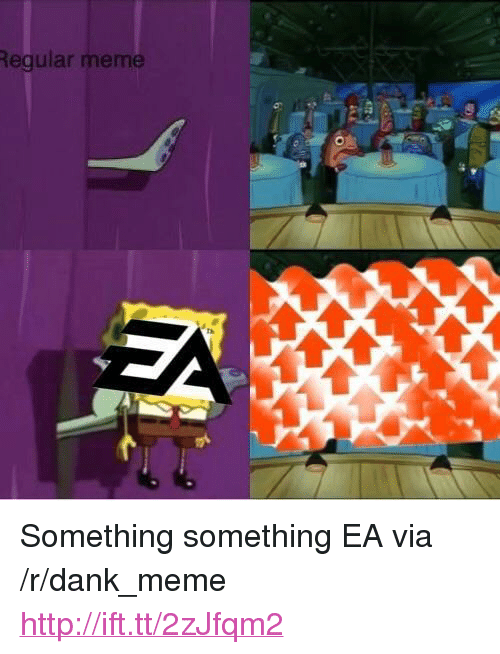"Something Something: Regular meme <p>Something something EA via /r/dank_meme <a href=""http://ift.tt/2zJfqm2"">http://ift.tt/2zJfqm2</a></p>"