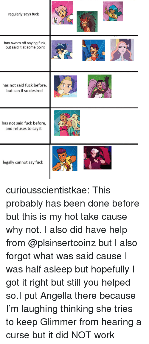 Target, Tumblr, and Say It: regularly says fuck  has sworn off saying fuck,  but said it at some point  has not said fuck before,  but can if so desired  has not said fuck before,  and refuses to say it  legally cannot say fuck curiousscientistkae:  This probably has been done before but this is my hot take cause why not. I also did have help from @plsinsertcoinz but I also forgot what was said cause I was half asleep but hopefully I got it right but still you helped so.I put Angella there because I'm laughing thinking she tries to keep Glimmer from hearing a curse but it did NOT work