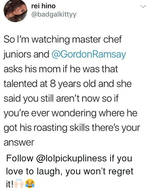 Love, Memes, and Regret: rei hino  @badgalkittyy  So l'm watching master chef  juniors and @GordonRamsay  asks his mom if he was that  talented at 8 years old and she  said you still aren't now so if  you're ever wondering where he  got his roasting skills there's your  answer Follow @lolpickupliness if you love to laugh, you won't regret it!🙌🏻😂