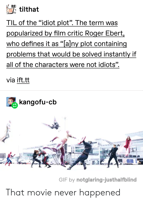 """Roger Ebert: REI  tilthat  ILI  TIL of the """"idiot plot"""". The term was  popularized by film critic Roger Ebert,  who defines it as """"Talny plot containing  problems that would be solved instantly if  all of the characters were not idiots"""".  via ift.tt  kangofu-cb  GIF by notglaring-justhalfblind That movie never happened"""