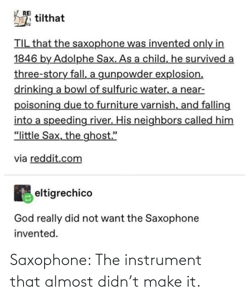 """til: REI  tilthat  TIL that the saxophone was invented only in  1846 by Adolphe Sax. As a child, he survived a  three-story fall, a gunpowder explosion,  drinking a bowl of sulfuric water, a near-  poisoning due to furniture varnish, and falling  into a speeding river. His neighbors called him  """"little Sax, the ghost.""""  via reddit.com  eltigrechico  God really did not want the Saxophone  invented. Saxophone: The instrument that almost didn't make it."""