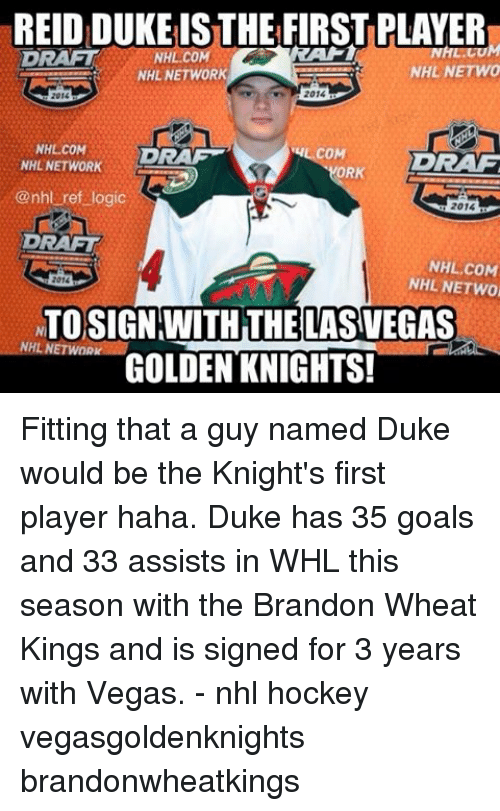 dram: REIDIDUKEISTHE FIRSTPLAYER  NHL NETWO  NHL NETWORK  2014  2015  NHL COM  COM  DRAM  DRAG  NHL NETWORK  ORK  @nhl ref logic  2014  DRAFT  NHL COM  NHL NETWO  2016  NTOSIGN WITH THE LASVEGAS  NHL NETWORK  GOLDEN KNIGHTS! Fitting that a guy named Duke would be the Knight's first player haha. Duke has 35 goals and 33 assists in WHL this season with the Brandon Wheat Kings and is signed for 3 years with Vegas. - nhl hockey vegasgoldenknights brandonwheatkings