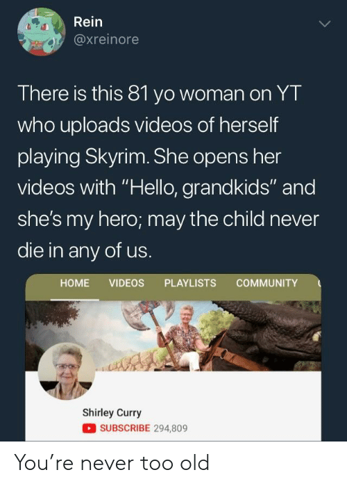"shirley: Rein  axreinore  There is this 81 yo woman on YT  who uploads videos of herself  playing Skyrim. She opens her  videos with ""Hello, grandkids"" and  she's my hero; may the child never  die in any of us.  HOME VIDEOS PLAYLISTS COMMUNITY  Shirley Curry  SUBSCRIBE 294,809 You're never too old"
