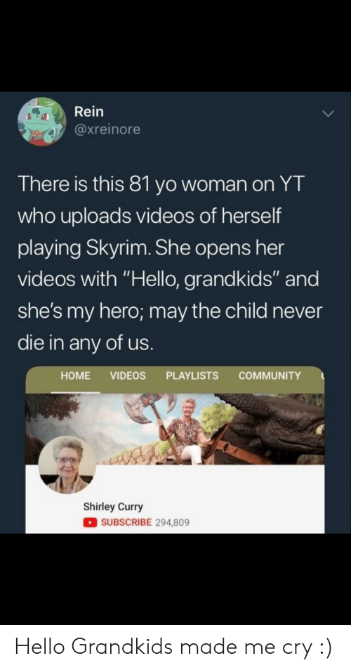 "shirley: Rein  @xreinore  There is this 81 yo woman on YT  who uploads videos of herself  playing Skyrim. She opens her  videos with ""Hello, grandkids"" and  she's my hero; may the child never  die in any of us  HOME VIDEOS PLAYLISTS COMMUNITY  Shirley Curry  SUBSCRIBE 294,809 Hello Grandkids made me cry :)"