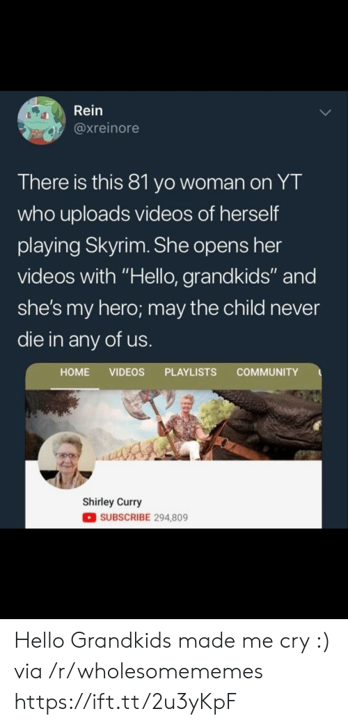 "shirley: Rein  @xreinore  There is this 81 yo woman on YT  who uploads videos of herself  playing Skyrim. She opens her  videos with ""Hello, grandkids"" and  she's my hero; may the child never  die in any of us  HOME VIDEOS PLAYLISTS COMMUNITY  Shirley Curry  SUBSCRIBE 294,809 Hello Grandkids made me cry :) via /r/wholesomememes https://ift.tt/2u3yKpF"