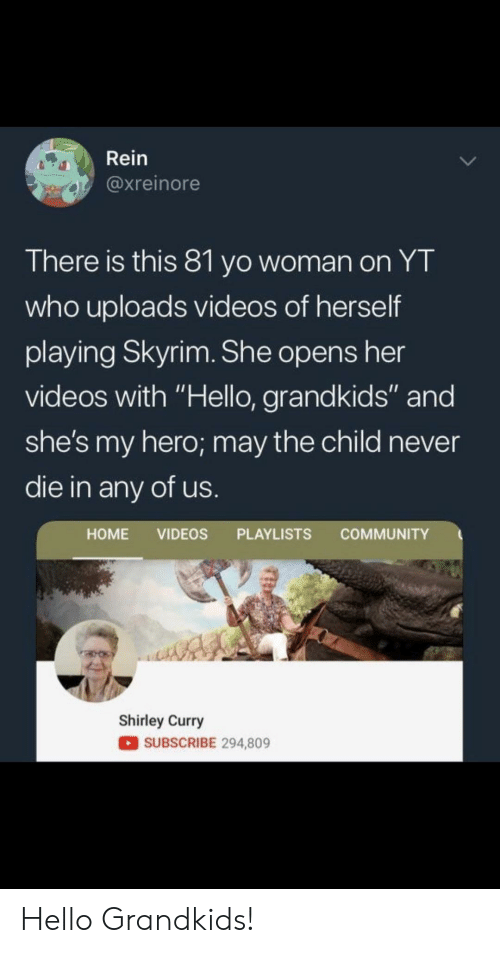 "shirley: Rein  @xreinore  There is this 81 yo woman on YT  who uploads videos of herself  playing Skyrim. She opens her  videos with ""Hello, grandkids"" and  she's my hero; may the child never  die in any of us  HOME VIDEOS PLAYLISTS COMMUNITY  Shirley Curry  SUBSCRIBE 294,809 Hello Grandkids!"