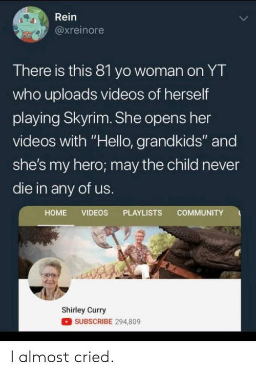 "shirley: Rein  @xreinore  There is this 81 yo woman on YT  who uploads videos of herself  playing Skyrim. She opens her  videos with ""Hello, grandkids"" and  she's my hero; may the child never  die in any of us.  COMMUNITY  HOME VIDEOS PLAYLISTS  Shirley Curry  SUBSCRIBE 294,809 I almost cried."