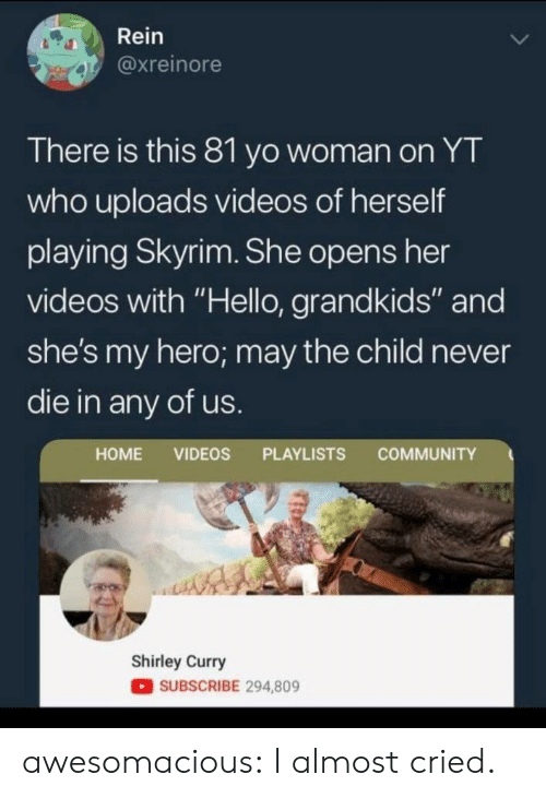 "shirley: Rein  @xreinore  There is this 81 yo woman on YT  who uploads videos of herself  playing Skyrim. She opens her  videos with ""Hello, grandkids"" and  she's my hero; may the child never  die in any of us.  COMMUNITY  HOME VIDEOS PLAYLISTS  Shirley Curry  SUBSCRIBE 294,809 awesomacious:  I almost cried."