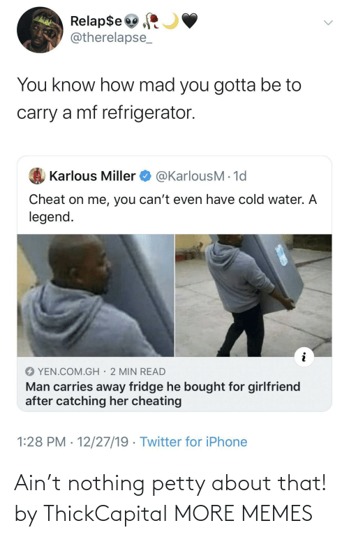 Cold: Relap$e  @therelapse_  You know how mad you gotta be to  carry a mf refrigerator.  @KarlousM - 1d  Karlous Miller  Cheat on me, you can't even have cold water. A  legend.  YEN.COM.GH· 2 MIN READ  Man carries away fridge he bought for girlfriend  after catching her cheating  1:28 PM · 12/27/19 · Twitter for iPhone Ain't nothing petty about that! by ThickCapital MORE MEMES