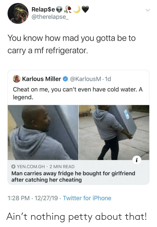 Cheating, Iphone, and Petty: Relap$e  @therelapse_  You know how mad you gotta be to  carry a mf refrigerator.  @KarlousM - 1d  Karlous Miller  Cheat on me, you can't even have cold water. A  legend.  YEN.COM.GH· 2 MIN READ  Man carries away fridge he bought for girlfriend  after catching her cheating  1:28 PM · 12/27/19 · Twitter for iPhone Ain't nothing petty about that!