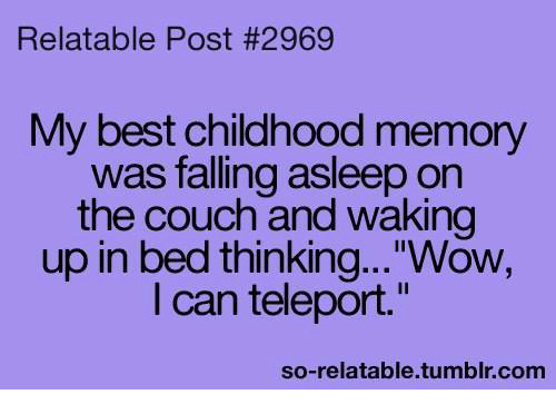 """teleporter: Relatable Post #2969  My best childhood memory  was falling asleep on  the couch and waking  up in bed thinking...""""Wow,  I can teleport.""""  so-relatable.tumblr.com"""