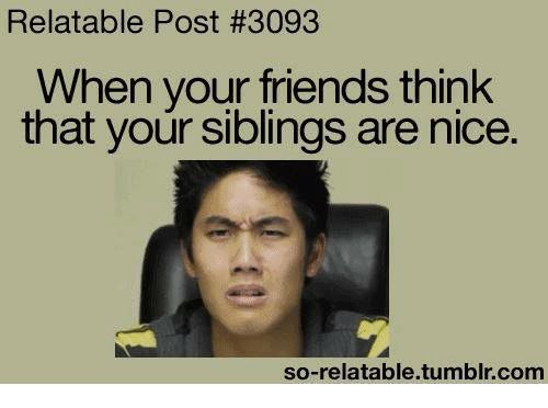 Friends, Funny, And Tumblr: Relatable Post #3093 When Your Friends Think  That Your Siblings Are Nice. So Relatable Tumblr Com